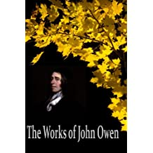 The Works of John Owen: The Mortification Of Sin, Catechisms, Of Justification by Faith, Pneumatologia, Of Communion with God the Father, Son and Holy ... (27 Books With Active Table of Contents)