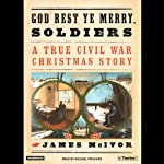 God Rest Ye Merry, Soldiers: A True Civil War Christmas Story | James McIvor