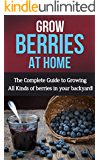 Grow Berries At Home: The complete guide to growing all kinds of berries in your backyard!