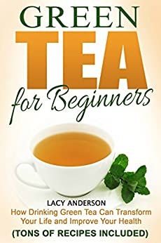 Green Tea for Beginners: How Drinking Green Tea Can Transform Your Life and Improve Your Health  (Recipes Included) by [Anderson, Lacy]