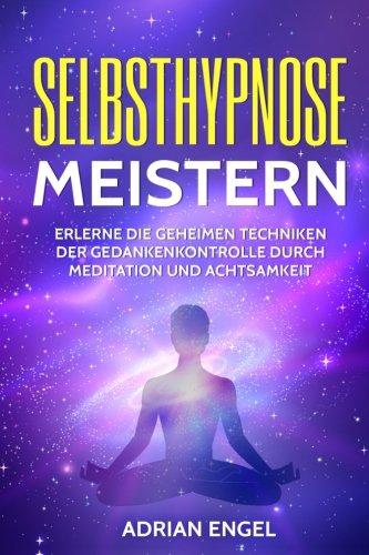 Selbsthypnose meistern: Erlerne die geheimen Techniken der Gedankenkontrolle durch Meditation und Achtsamkeit (Selbsthypnose, Hypnose, Meditation, Achtsamkeit, Affirmationen, Stressabbau, Band 1)
