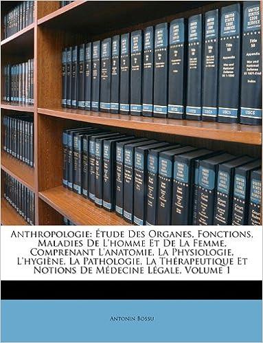 Livres Anthropologie: Etude Des Organes, Fonctions, Maladies de L'Homme Et de La Femme, Comprenant L'Anatomie, La Physiologie, L'Hygiene, La Pathologie, La ... Et Notions de Medecine Legale, Volume 1 epub pdf
