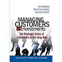 Managing Customers as Investments: The Strategic Value of Customers in the Long Run (paperback)