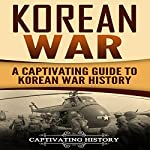 Korean War: A Captivating Guide to Korean War History | Captivating History