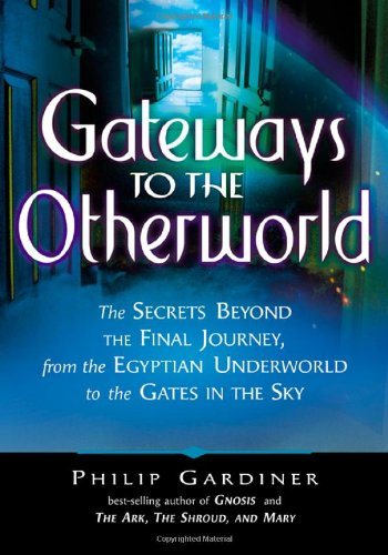 Download Gateways to the Otherworld: The Secrets Beyond the Final Journey, from the Egyptian Underworld to the Gates in the Sky pdf