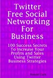 Twitter Free Social Networking for Business - 100 Success Secrets to Increase Your Profits and Sales Using Twitter Business Strategies, Ronald Clark, 1921523999