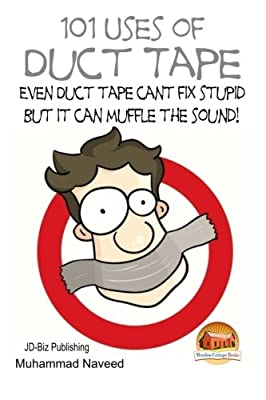 101 Uses of Duct Tape - Even Duct tape can't fix stupid But it can muffle the sound! by CreateSpace Independent Publishing Platform