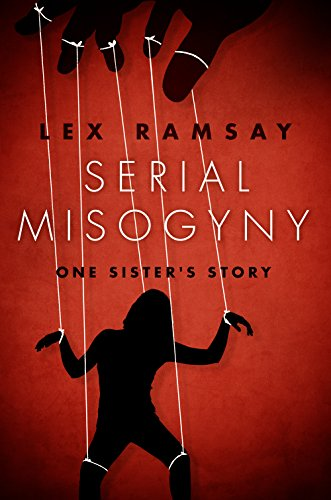 He's a modern day Ripper, a psychological torturer, a serial misogynist…  Serial Misogyny: One Sister's Story by Lex Ramsay