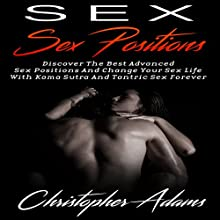 Sex Positions: Discover the Best Advanced Sex Positions and Change Your Sex Life with Kama Sutra and Tantric Sex Forever Audiobook by Christopher Adams Narrated by Jack Roughman