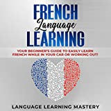 French Language Learning: Your Beginner s Guide to Easily Learn French While in Your Car or Working Out!