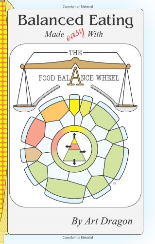 Balanced Eating Made Easy with the Food Balance Wheel: A How-To Guide For Quickly Planning Balanced Meals Around Your Own Favorite Healthy Food Choices