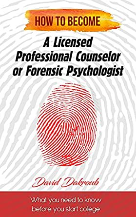 Amazon Com Becoming A Licensed Professional Counselor Or Forensic Psychologist What You Need To Know Before You Start College Ebook Dakroub David Dakroub Brandi Kindle Store
