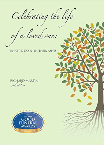 Celebrating the life of a loved one: What to do with their ashes by [Martin, Richard]