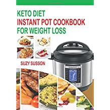 Keto Diet Instant Pot Cookbook For Weight Loss: The Complete Guide To Lose Weight In 2 Months Through Low Carb Diets With 60 Days Easy Plan To Shed Weight, Heal Your Body And Regain Confidence