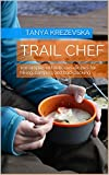 TRAIL CHEF: 100 simple and delicious recipes for