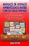 ANGLAIS DE VOYAGE: APPRENTISSAGE RAPIDE POUR LES FRANCOPHONES: Les 100 mots les plus utilisés dont vous aurez besoin lors de vos voyages en pays Anglophones. (French Edition)