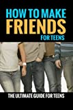 How To Make Friends: For Teens (The Ultimate Guide For Teens): Volume 1 (How To Make Friends For Kids, How To Make Friends)