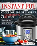 Instant Pot Cookbook for Beginners 5 Ingredients or Less: 75 Easy Recipes for Your Electric Pressure Cooker (Instant Pot Recipes 1)