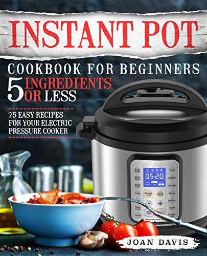 Instant Pot Cookbook for Beginners 5 Ingredients or Less: 75 Easy Recipes for Your Electric Pressure Cooker (Instant Pot Recipes 1) by Joan Davis