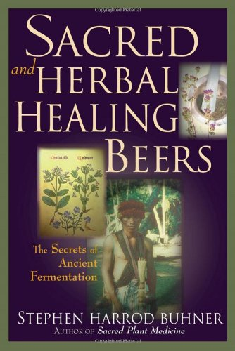 Sacred and Herbal Healing Beers: The Secrets of Ancient Fermentation by Stephen Harrod Buhner