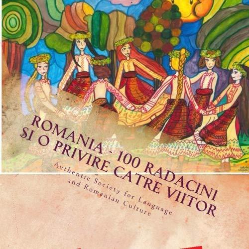 Romania - 100 Radacini si o privire catre viitor: Un proiect al copiilor cu radacini romanesti din afara granitelor tarii (Romanian Edition) by CreateSpace Independent Publishing Platform