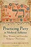 Practicing Piety in Medieval Ashkenaz : Men, Women, and Everyday Religious Observance, Baumgarten, Elisheva, 0812246403