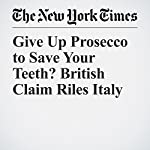 Give Up Prosecco to Save Your Teeth? British Claim Riles Italy | Elisabetta Povoledo