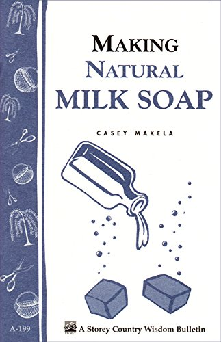 Making Natural Milk Soap: Storey's Country Wisdom Bulletin A-199 (Storey Country Wisdom Bulletin) by [Makela, Casey]