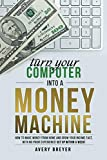 Turn Your Computer Into a Money Machine: How to make money from home and grow your income fast, with no prior experience! Set up within a week! Review