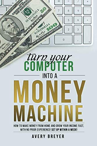 Turn Your Computer Into a Money Machine: How to make money from home and grow your income fast, with no prior experience! Set up within a week! (Make Money On Your Computer At Home)