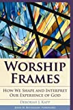 Worship Frames : How We Shape and Interpret Our Experience of God, Kapp, Deborah J., 1566993679