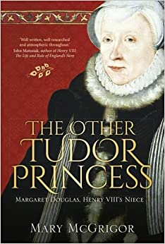 The Other Tudor Princess: Margaret Douglas, Henry VIII's Niece