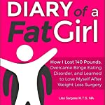 Diary of a Fat Girl: How I Lost 140 Pounds, Overcame Binge Eating Disorder, and Learned to Love Myself After Weight Loss Surgery | Lisa Sargese