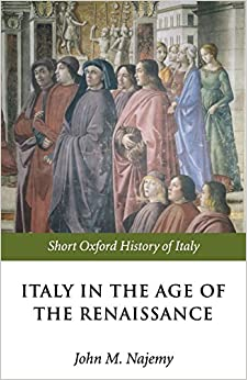 Italy in the Age of the Renaissance: 1300-1550 (Short Oxford History of Italy) by John M. Najemy (Editor) (4-Nov-2004)