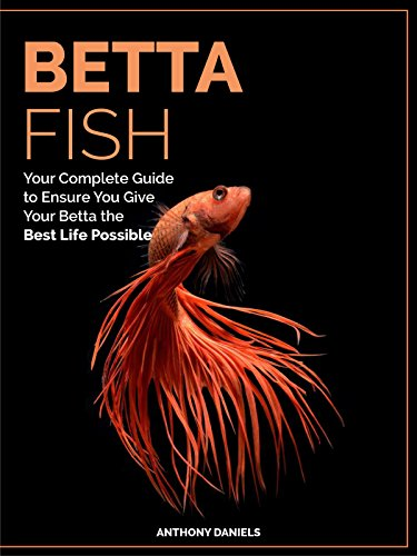 Betta Fish: Your Complete Guide to Ensure You Give Your Betta the Best Life Possible by [Daniels, Anthony]