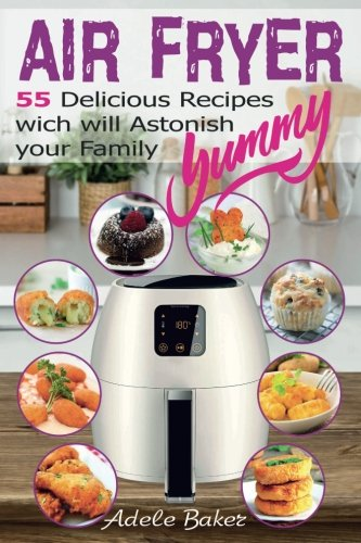 Air Fryer: 55 Delicious Recipes which will  Astonish your Family by Adele Baker