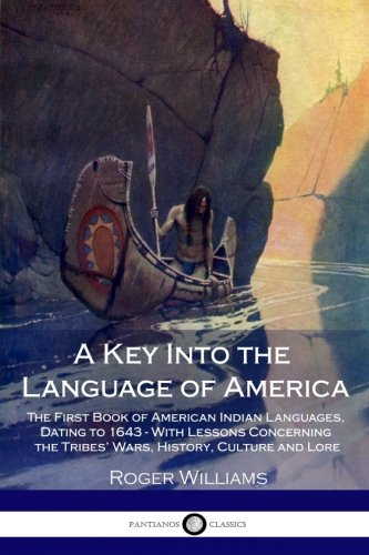 A Key Into the Language of America: The First Book of American Indian Languages, Dating to 1643 - With Lessons Concerning the Tribes' Wars, History, Culture and Lore