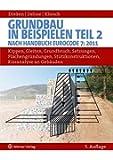 Grundbau in Beispielen - Teil 2: Nach Handbuch Eurocode 7 (2011): Kippen, Gleiten, Grundbruch, Setzungen, Flächengründungen, Stützkonstruktionen, Rissanalysen an Gebäuden