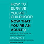 How to Survive Your Childhood Now That You're an Adult: A Path to Authenticity and Awakening | Katherine Woodward Thomas - foreword,Ira Israel