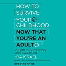 How to Survive Your Childhood Now That You're an Adult: A Path to Authenticity and Awakening Audiobook by Katherine Woodward Thomas - foreword, Ira Israel Narrated by Ira Israel
