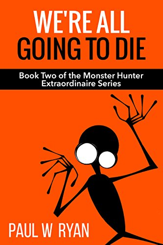 We're All Going To Die (Monster Hunter Extraordinaire Book 2) by [Ryan, Paul W.]