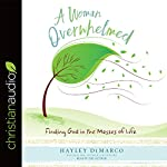 A Woman Overwhelmed: Finding God in the Messes of Life | Hayley DiMarco