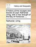 A History of the Voyages and Travels of Capt Nathaniel Uring, with a New Draught of the Bay of Honduras, Nathaniel Uring, 1170767206