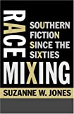 Race Mixing : Southern Fiction since the Sixties, Jones, Suzanne W., 0801883938