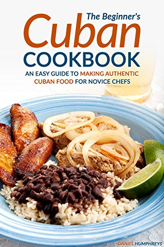 The Beginner's Cuban Cookbook: An Easy Guide to Making Authentic Cuban Food for Novice Chefs by Daniel Humphreys