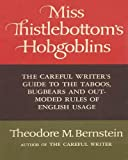 Miss Thistlebottom's Hobgoblins: The Careful Writer's Guide to the Taboos, Bugbears and Out-moded Rules of English Usage