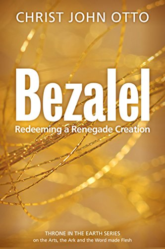 Bezalel: Redeeming a Renegade Creation (A Throne in the Earth: The Ark, The Arts, and the Word Made Flesh Book 1)