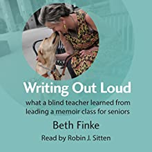 Writing out Loud: What a Blind Teacher Learned from Leading a Memoir Class for Seniors Audiobook by Beth Finke Narrated by Robin J. Sitten