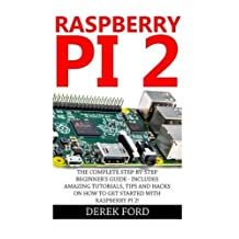 Raspberry Pi 2: The Complete Step-by-Step Beginner's Guide - Includes Amazing Tutorials, Tips And Hacks On How To Get Started With Raspberry Pi 2! by Derek Ford (2015-12-15)