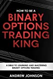 How To Be A Binary Options Trading King: Trade Like A Binary Options King (How To Be A Trading King) (Volume 3)